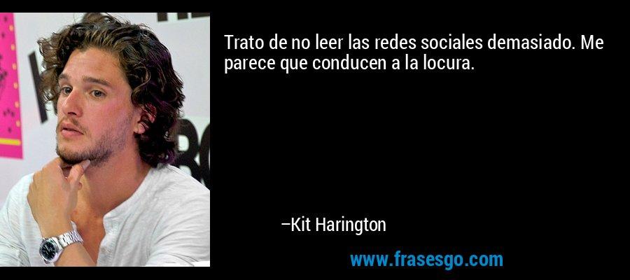 Trato de no leer las redes sociales demasiado. Me parece que conducen a la locura. – Kit Harington