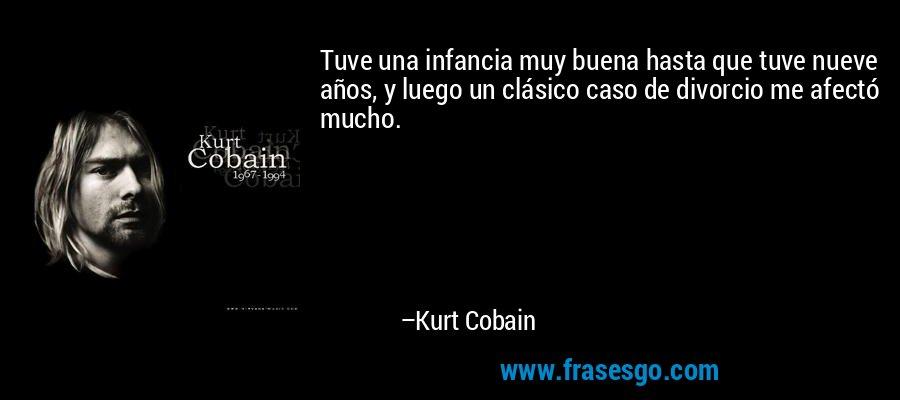 Tuve una infancia muy buena hasta que tuve nueve años, y luego un clásico caso de divorcio me afectó mucho. – Kurt Cobain