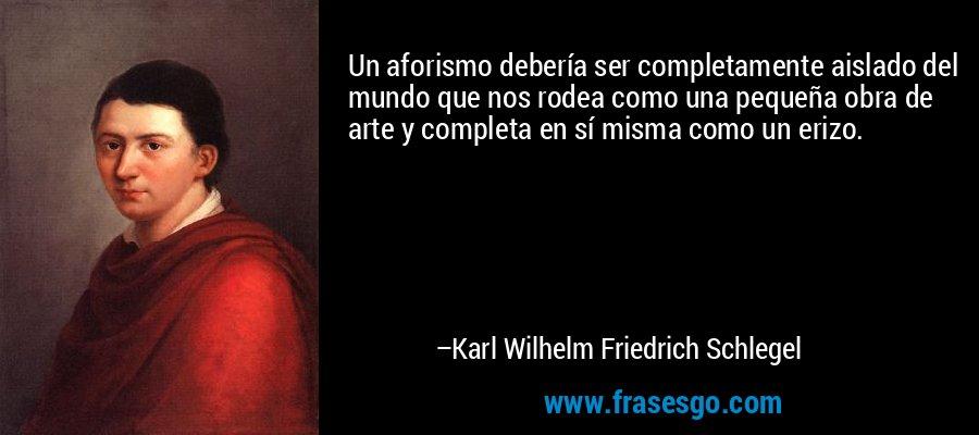 Un aforismo debería ser completamente aislado del mundo que nos rodea como una pequeña obra de arte y completa en sí misma como un erizo. – Karl Wilhelm Friedrich Schlegel
