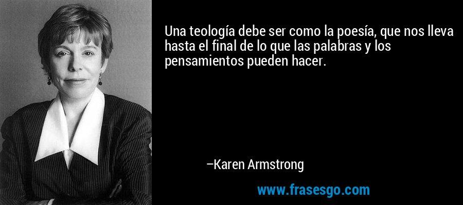 Una teología debe ser como la poesía, que nos lleva hasta el final de lo que las palabras y los pensamientos pueden hacer. – Karen Armstrong