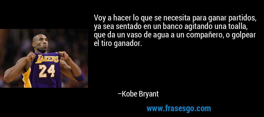 Voy a hacer lo que se necesita para ganar partidos, ya sea sentado en un banco agitando una toalla, que da un vaso de agua a un compañero, o golpear el tiro ganador. – Kobe Bryant