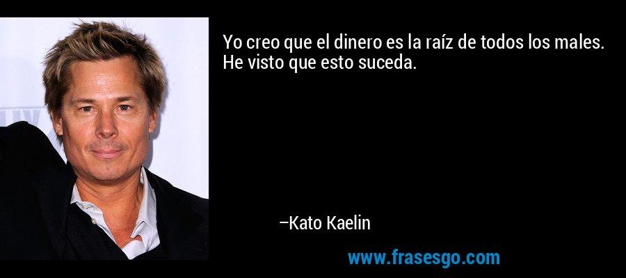 Yo creo que el dinero es la raíz de todos los males. He visto que esto suceda. – Kato Kaelin