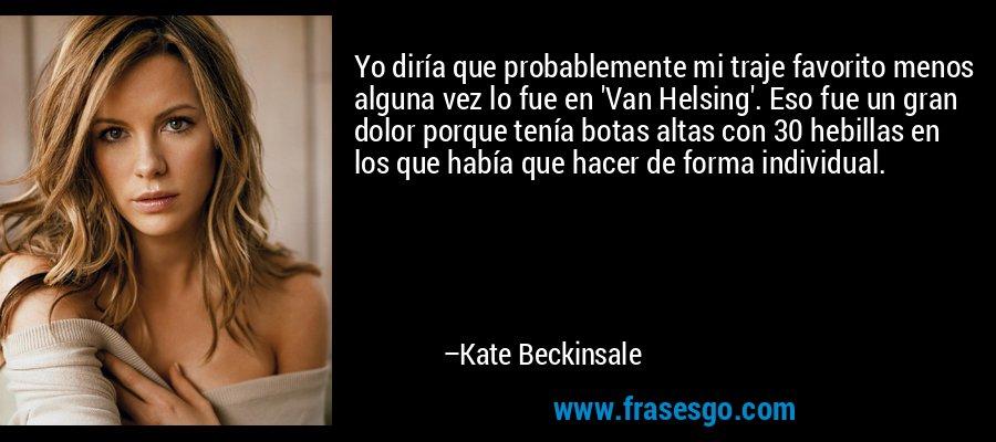 Yo diría que probablemente mi traje favorito menos alguna vez lo fue en 'Van Helsing'. Eso fue un gran dolor porque tenía botas altas con 30 hebillas en los que había que hacer de forma individual. – Kate Beckinsale
