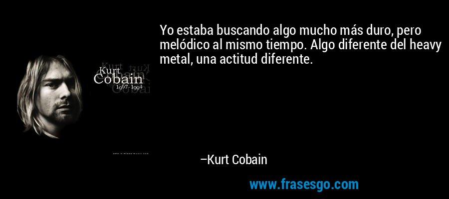 Yo estaba buscando algo mucho más duro, pero melódico al mismo tiempo. Algo diferente del heavy metal, una actitud diferente. – Kurt Cobain