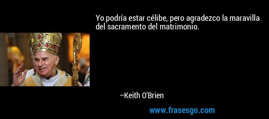 Yo podría estar célibe, pero agradezco la maravilla del sacramento del matrimonio. – Keith O'Brien