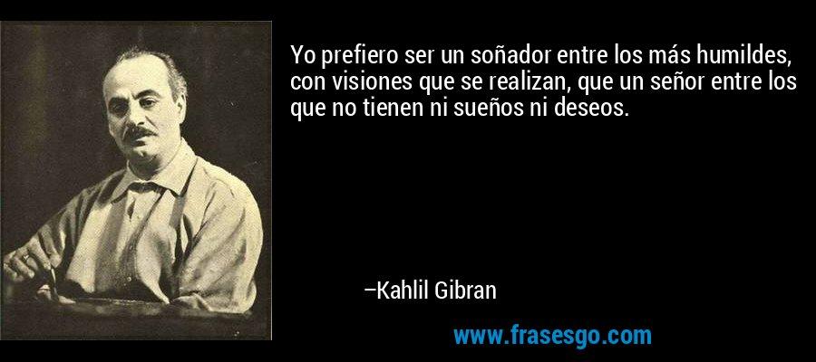 Yo prefiero ser un soñador entre los más humildes, con visiones que se realizan, que un señor entre los que no tienen ni sueños ni deseos. – Kahlil Gibran