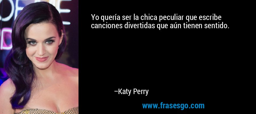 Yo quería ser la chica peculiar que escribe canciones divertidas que aún tienen sentido. – Katy Perry