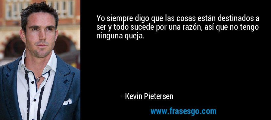 Yo siempre digo que las cosas están destinados a ser y todo sucede por una razón, así que no tengo ninguna queja. – Kevin Pietersen