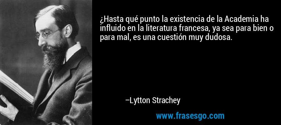 ¿Hasta qué punto la existencia de la Academia ha influido en la literatura francesa, ya sea para bien o para mal, es una cuestión muy dudosa. – Lytton Strachey