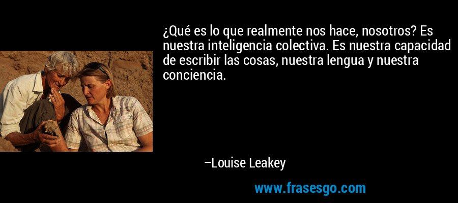¿Qué es lo que realmente nos hace, nosotros? Es nuestra inteligencia colectiva. Es nuestra capacidad de escribir las cosas, nuestra lengua y nuestra conciencia. – Louise Leakey