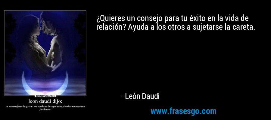 ¿Quieres un consejo para tu éxito en la vida de relación? Ayuda a los otros a sujetarse la careta. – León Daudí