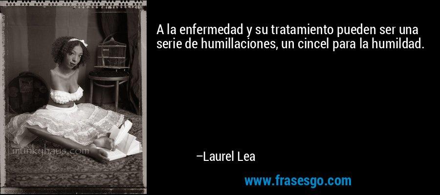 A la enfermedad y su tratamiento pueden ser una serie de humillaciones, un cincel para la humildad. – Laurel Lea