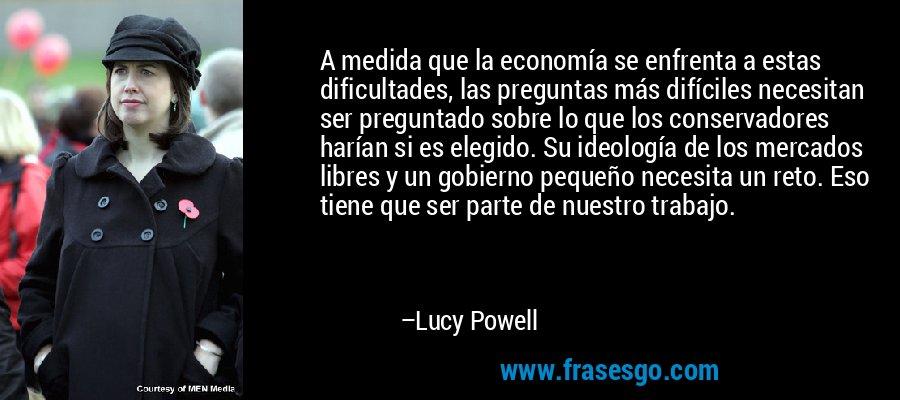 A medida que la economía se enfrenta a estas dificultades, las preguntas más difíciles necesitan ser preguntado sobre lo que los conservadores harían si es elegido. Su ideología de los mercados libres y un gobierno pequeño necesita un reto. Eso tiene que ser parte de nuestro trabajo. – Lucy Powell