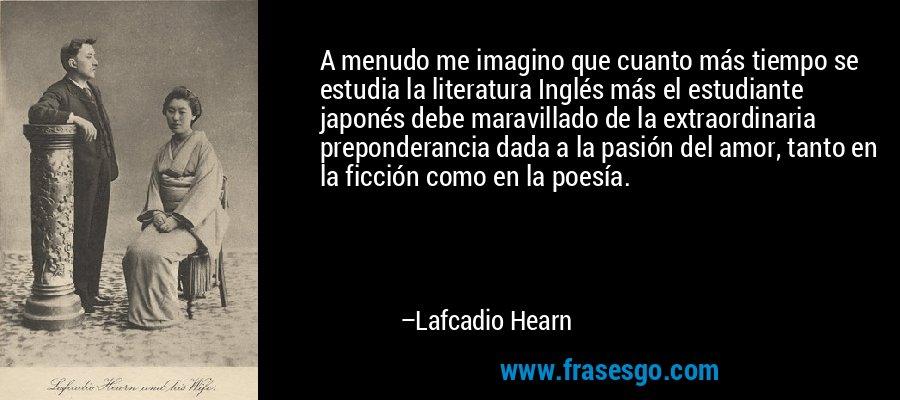A menudo me imagino que cuanto más tiempo se estudia la literatura Inglés más el estudiante japonés debe maravillado de la extraordinaria preponderancia dada a la pasión del amor, tanto en la ficción como en la poesía. – Lafcadio Hearn