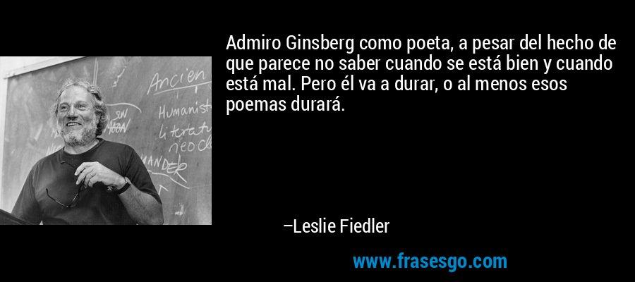 Admiro Ginsberg como poeta, a pesar del hecho de que parece no saber cuando se está bien y cuando está mal. Pero él va a durar, o al menos esos poemas durará. – Leslie Fiedler