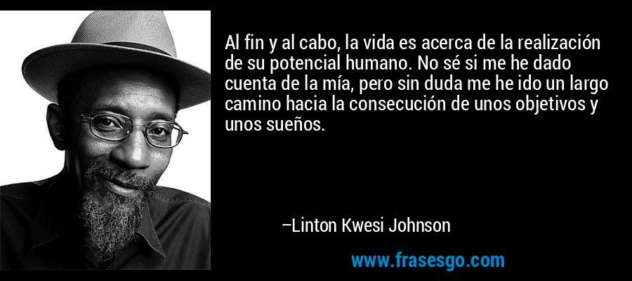 Al fin y al cabo, la vida es acerca de la realización de su potencial humano. No sé si me he dado cuenta de la mía, pero sin duda me he ido un largo camino hacia la consecución de unos objetivos y unos sueños. – Linton Kwesi Johnson