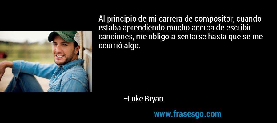 Al principio de mi carrera de compositor, cuando estaba aprendiendo mucho acerca de escribir canciones, me obligo a sentarse hasta que se me ocurrió algo. – Luke Bryan