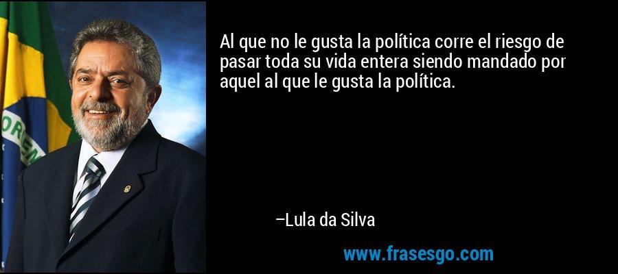 Al que no le gusta la política corre el riesgo de pasar toda su vida entera siendo mandado por aquel al que le gusta la política. – Lula da Silva