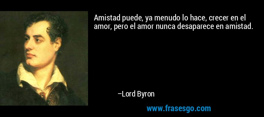 Amistad puede, ya menudo lo hace, crecer en el amor, pero el amor nunca desaparece en amistad. – Lord Byron