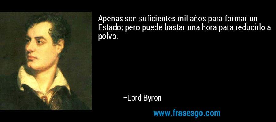 Apenas son suficientes mil años para formar un Estado; pero puede bastar una hora para reducirlo a polvo. – Lord Byron
