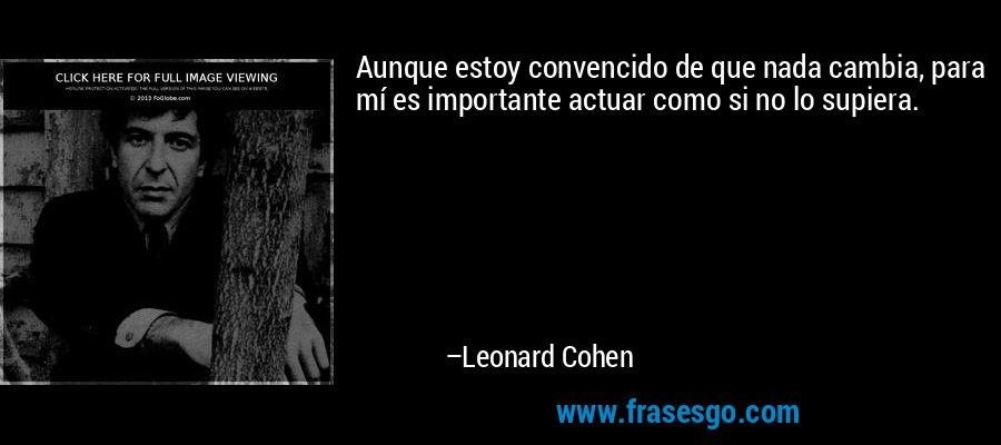 Aunque estoy convencido de que nada cambia, para mí es importante actuar como si no lo supiera. – Leonard Cohen