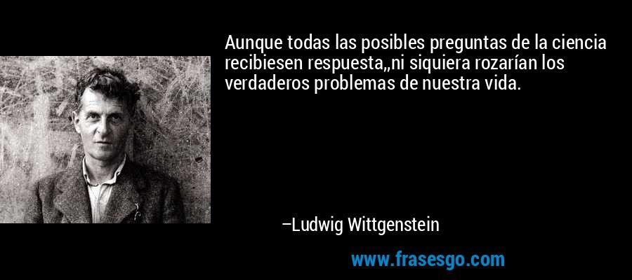 Aunque todas las posibles preguntas de la ciencia recibiesen respuesta,,ni siquiera rozarían los verdaderos problemas de nuestra vida. – Ludwig Wittgenstein