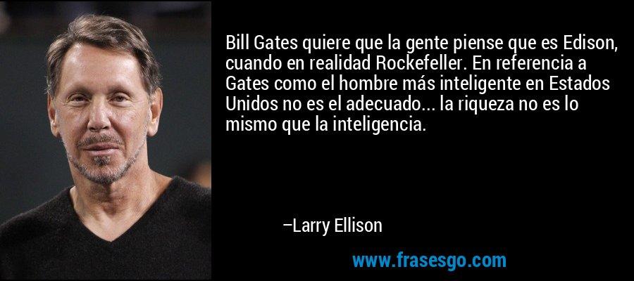 Bill Gates quiere que la gente piense que es Edison, cuando en realidad Rockefeller. En referencia a Gates como el hombre más inteligente en Estados Unidos no es el adecuado... la riqueza no es lo mismo que la inteligencia. – Larry Ellison