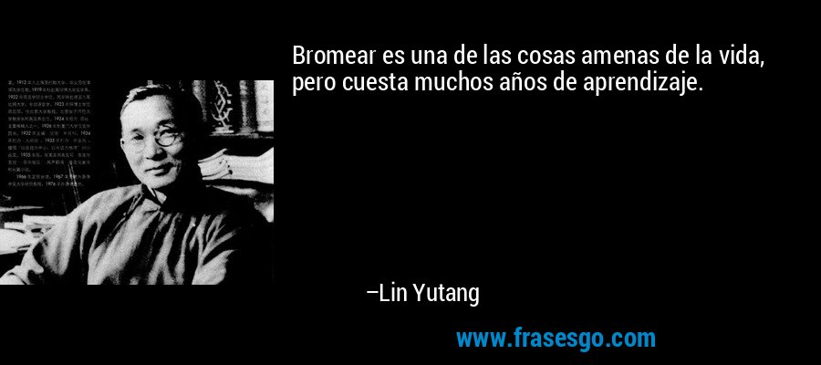Bromear es una de las cosas amenas de la vida, pero cuesta muchos años de aprendizaje. – Lin Yutang