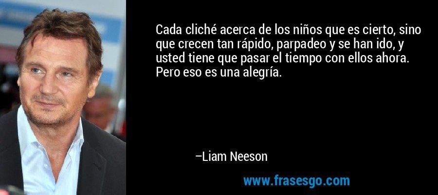 Cada cliché acerca de los niños que es cierto, sino que crecen tan rápido, parpadeo y se han ido, y usted tiene que pasar el tiempo con ellos ahora. Pero eso es una alegría. – Liam Neeson