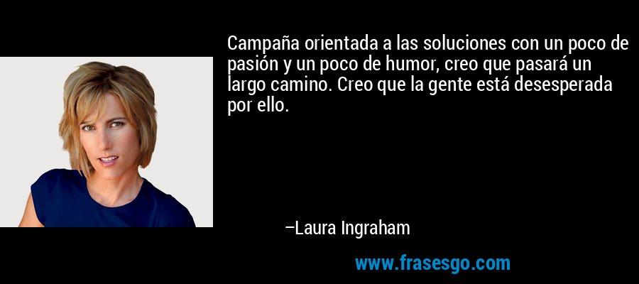 Campaña orientada a las soluciones con un poco de pasión y un poco de humor, creo que pasará un largo camino. Creo que la gente está desesperada por ello. – Laura Ingraham