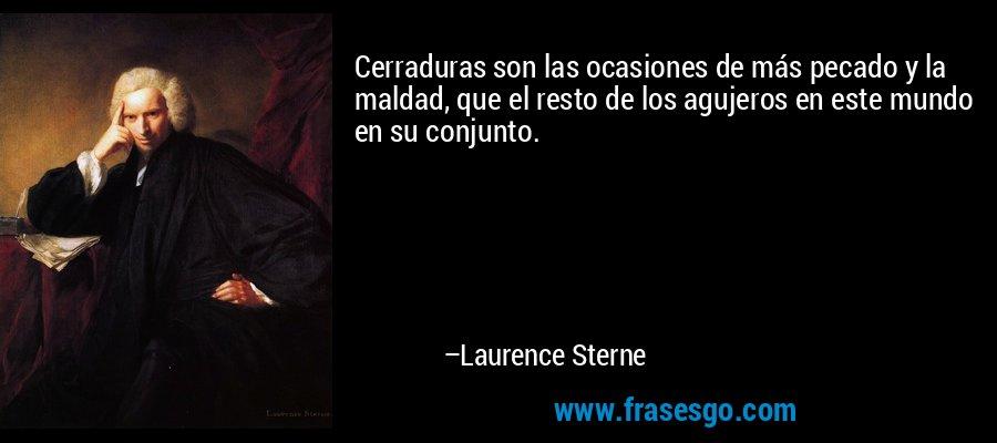 Cerraduras son las ocasiones de más pecado y la maldad, que el resto de los agujeros en este mundo en su conjunto. – Laurence Sterne