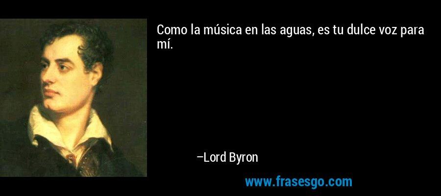 Como la música en las aguas, es tu dulce voz para mí. – Lord Byron
