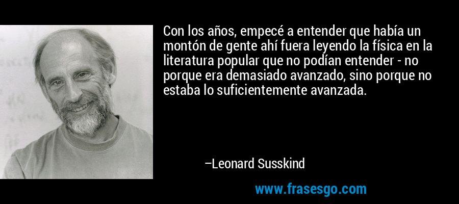 Con los años, empecé a entender que había un montón de gente ahí fuera leyendo la física en la literatura popular que no podían entender - no porque era demasiado avanzado, sino porque no estaba lo suficientemente avanzada. – Leonard Susskind