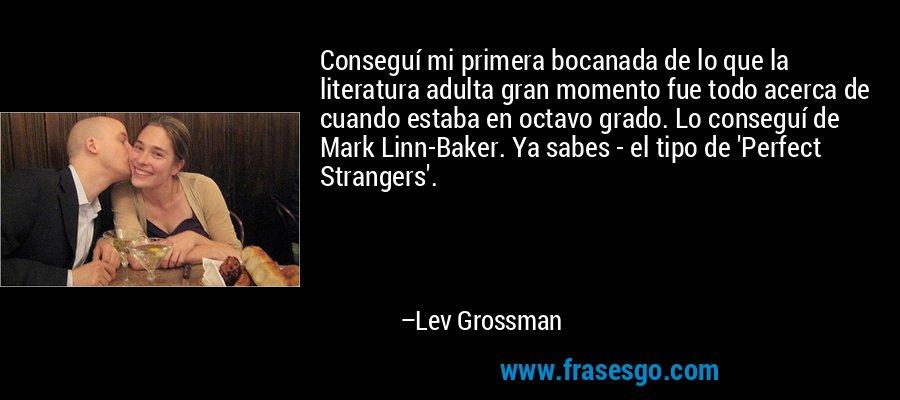 Conseguí mi primera bocanada de lo que la literatura adulta gran momento fue todo acerca de cuando estaba en octavo grado. Lo conseguí de Mark Linn-Baker. Ya sabes - el tipo de 'Perfect Strangers'. – Lev Grossman