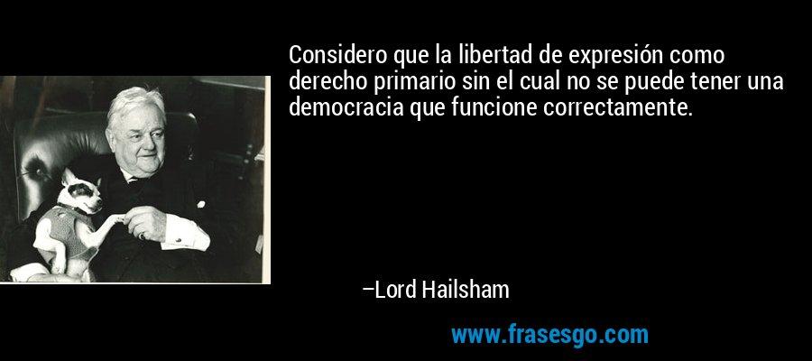 Considero que la libertad de expresión como derecho primario sin el cual no se puede tener una democracia que funcione correctamente. – Lord Hailsham