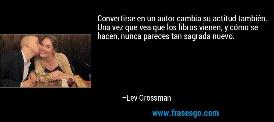 Convertirse en un autor cambia su actitud también. Una vez que vea que los libros vienen, y cómo se hacen, nunca pareces tan sagrada nuevo. – Lev Grossman