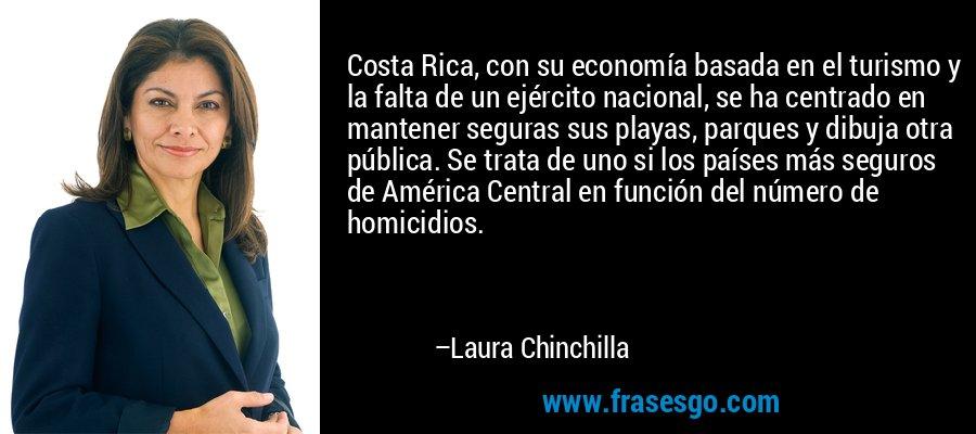 Costa Rica, con su economía basada en el turismo y la falta de un ejército nacional, se ha centrado en mantener seguras sus playas, parques y dibuja otra pública. Se trata de uno si los países más seguros de América Central en función del número de homicidios. – Laura Chinchilla