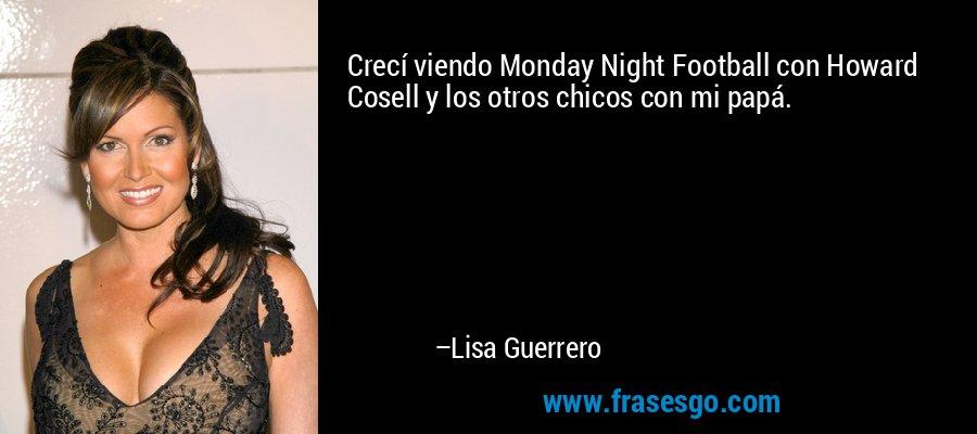 Crecí viendo Monday Night Football con Howard Cosell y los otros chicos con mi papá. – Lisa Guerrero