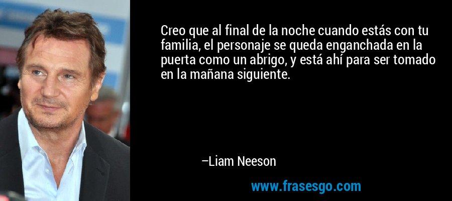Creo que al final de la noche cuando estás con tu familia, el personaje se queda enganchada en la puerta como un abrigo, y está ahí para ser tomado en la mañana siguiente. – Liam Neeson