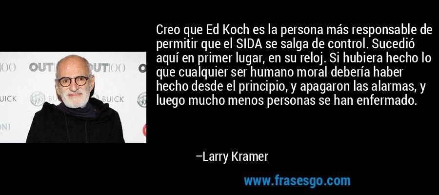 Creo que Ed Koch es la persona más responsable de permitir que el SIDA se salga de control. Sucedió aquí en primer lugar, en su reloj. Si hubiera hecho lo que cualquier ser humano moral debería haber hecho desde el principio, y apagaron las alarmas, y luego mucho menos personas se han enfermado. – Larry Kramer