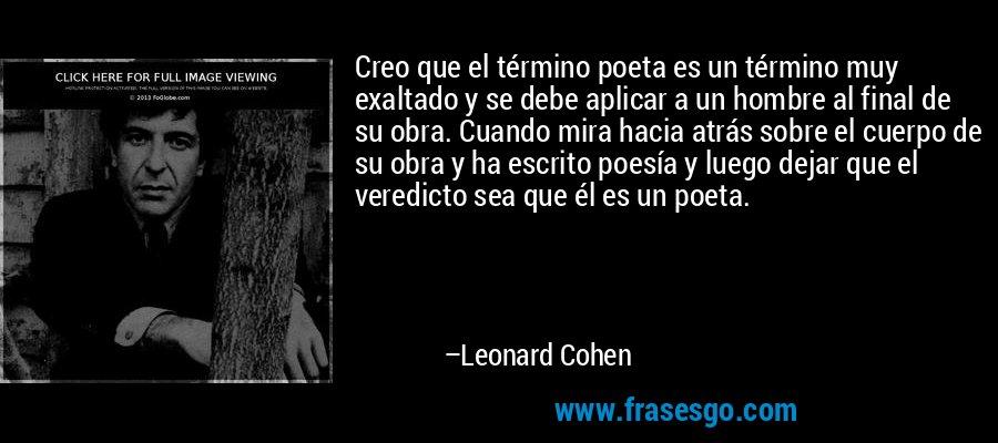 Creo que el término poeta es un término muy exaltado y se debe aplicar a un hombre al final de su obra. Cuando mira hacia atrás sobre el cuerpo de su obra y ha escrito poesía y luego dejar que el veredicto sea que él es un poeta. – Leonard Cohen
