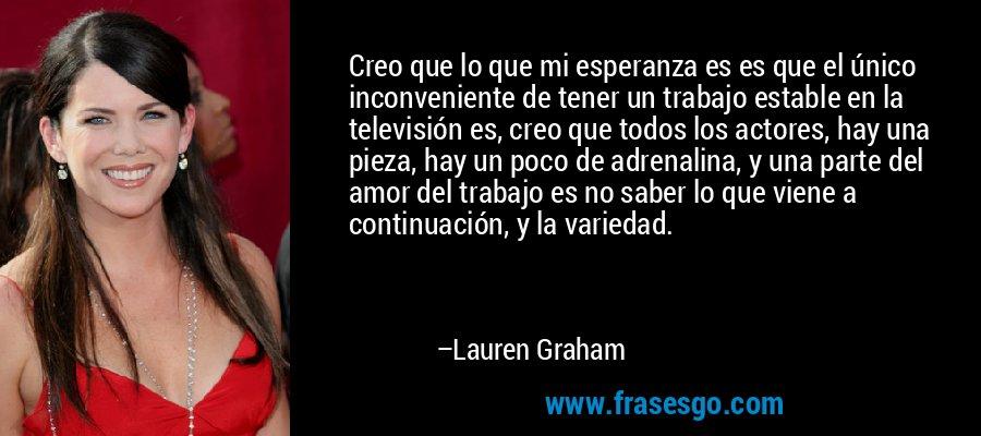 Creo que lo que mi esperanza es es que el único inconveniente de tener un trabajo estable en la televisión es, creo que todos los actores, hay una pieza, hay un poco de adrenalina, y una parte del amor del trabajo es no saber lo que viene a continuación, y la variedad. – Lauren Graham