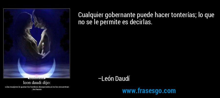 Cualquier gobernante puede hacer tonterías; lo que no se le permite es decirlas. – León Daudí