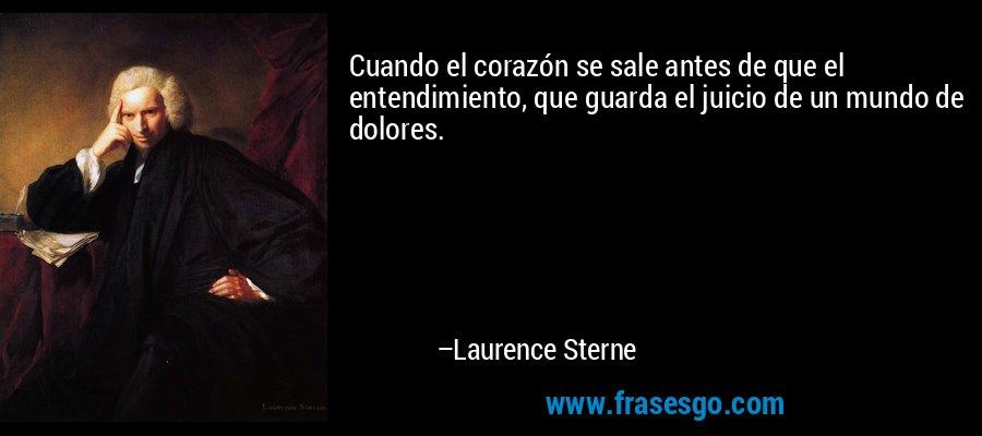 Cuando el corazón se sale antes de que el entendimiento, que guarda el juicio de un mundo de dolores. – Laurence Sterne