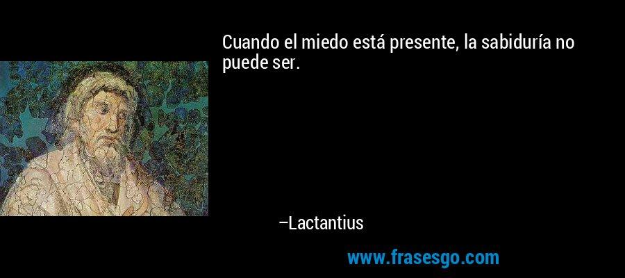 Cuando el miedo está presente, la sabiduría no puede ser. – Lactantius