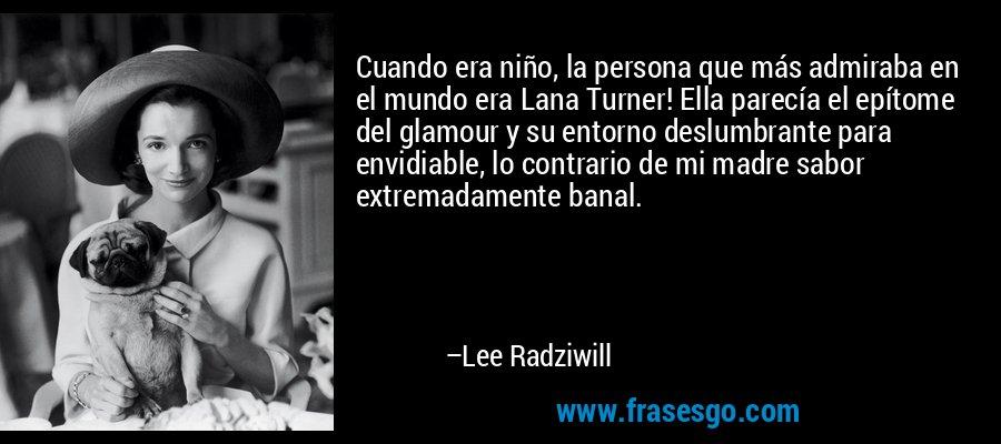 Cuando era niño, la persona que más admiraba en el mundo era Lana Turner! Ella parecía el epítome del glamour y su entorno deslumbrante para envidiable, lo contrario de mi madre sabor extremadamente banal. – Lee Radziwill