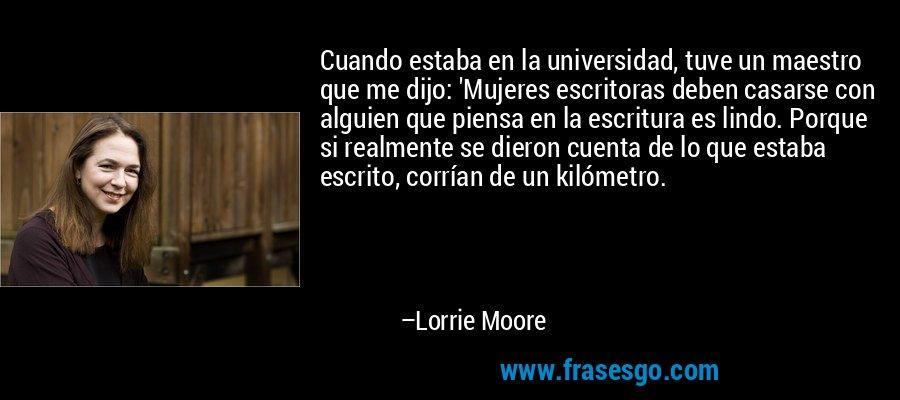 Cuando estaba en la universidad, tuve un maestro que me dijo: 'Mujeres escritoras deben casarse con alguien que piensa en la escritura es lindo. Porque si realmente se dieron cuenta de lo que estaba escrito, corrían de un kilómetro. – Lorrie Moore