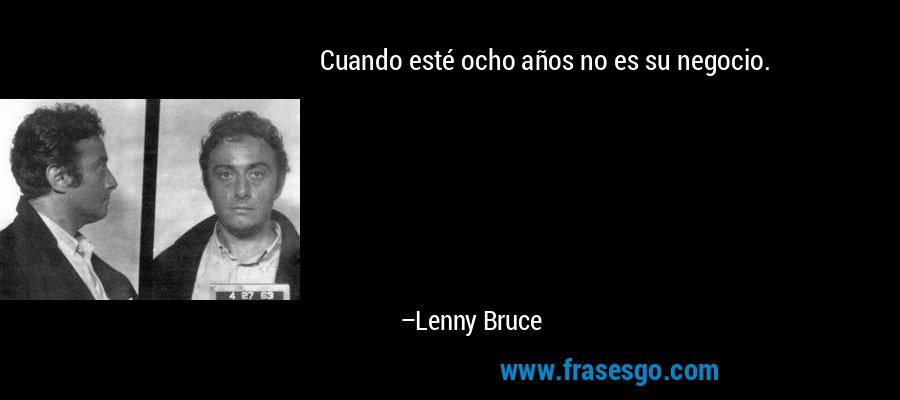 Cuando esté ocho años no es su negocio. – Lenny Bruce