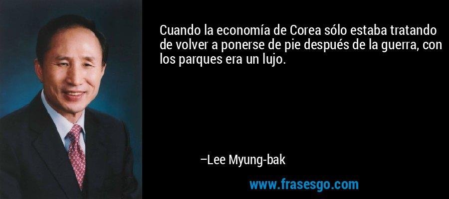 Cuando la economía de Corea sólo estaba tratando de volver a ponerse de pie después de la guerra, con los parques era un lujo. – Lee Myung-bak