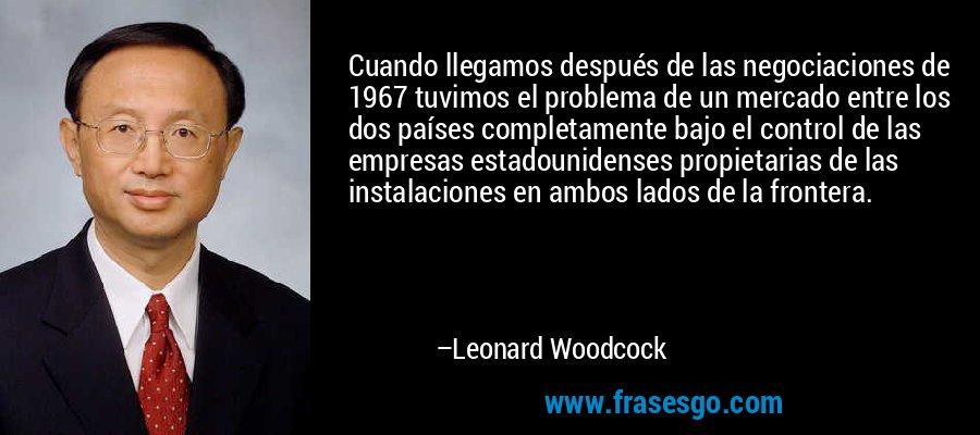Cuando llegamos después de las negociaciones de 1967 tuvimos el problema de un mercado entre los dos países completamente bajo el control de las empresas estadounidenses propietarias de las instalaciones en ambos lados de la frontera. – Leonard Woodcock
